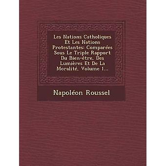 Les Nations Catholiques Et Les Nations Protestantes compare Sous Le Triple Rapport Du Bientre Des Lumires Et De La Moralit Volume 1... par Roussel & Napolon