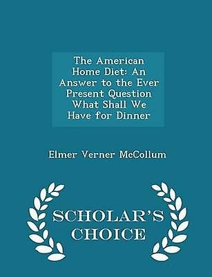 The American Home Diet An Answer to the Ever Present Question What Shall We Have for Dinner  Scholars Choice Edition by McCollum & Elmer Verner