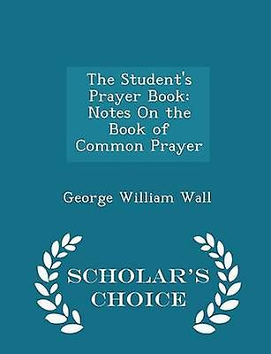 The Students Prayer Book Notes On the Book of Common Prayer  Scholars Choice Edition by Wall & George William