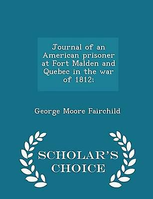 Journal of an American prisoner at Fort Malden and Quebec in the war of 1812  Scholars Choice Edition by Fairchild & George Moore