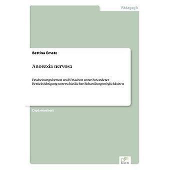 Anorexia nervosaErscheinungsformen und Ursachen unter besonderer Bercksichtigung unterschiedlicher Behandlungsmglichkeiten by Emetz & Bettina
