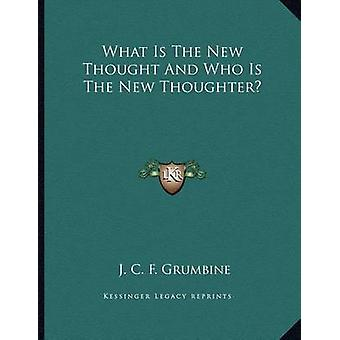 What Is the New Thought and Who Is the New Thoughter? by J C F Grumbi