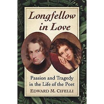 Longfellow in Love - Passion and Tragedy in the Life of the Poet by Ed