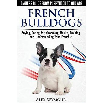 French Bulldogs  Owners Guide from Puppy to Old Age. Buying Caring For Grooming Health Training and Understanding Your Frenchie by Seymour & Alex