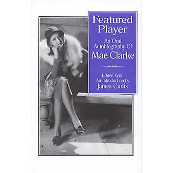 Featured Player An Oral Autobiography of Mae Clarke by Curtis & James