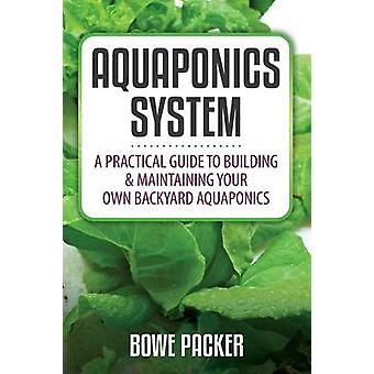Aquaponics System A Practical Guide to Building  Maintaining Your Own Backyard Aquaponics by Packer & Bowe
