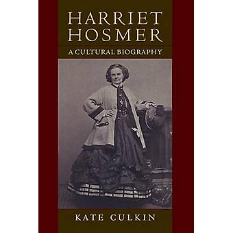 Harriet Hosmer - A Cultural Biography by Kate Culkin - 9781558498396 B
