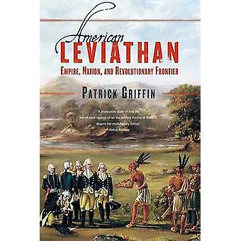 American Leviathan Empire Nation and Revolutionary Frontier by Griffin & Patrick
