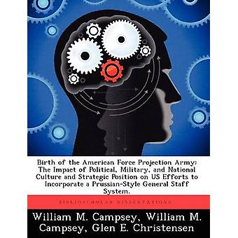 Birth of the American Force Projection Army The Impact of Political Military and National Culture and Strategic Position on US Efforts to Incorporate a PrussianStyle General Staff System. by Campsey & William M.