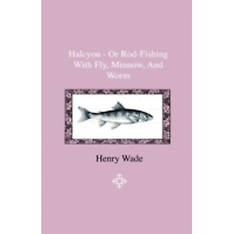 Halcyon  Or RodFishing With Fly Minnow And Worm  To Which Is Added A Short And Easy Method Of Dressing Flies With A Description Of The Materials Used by Robinson & James F.