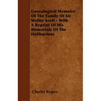 Genealogical Memoirs Of The Family Of Sir Walter Scott  With A Reprint Of His Memorials Of The Haliburtons by Rogers & Charles
