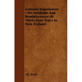 Colonial Experiences  Or Incidents And Reminiscences Of ThirtyFour Years In New Zealand by Pratt & W.