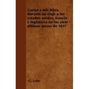 Cartas a mis hijos durante un viaje a los estados unidos francia e inglaterra en lus siete ltimos meses de 1837 by Lob & G.