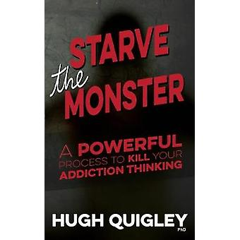Starve The Monster A Powerful Process To Kill Your Addiction Thinking by Quigley & Hugh