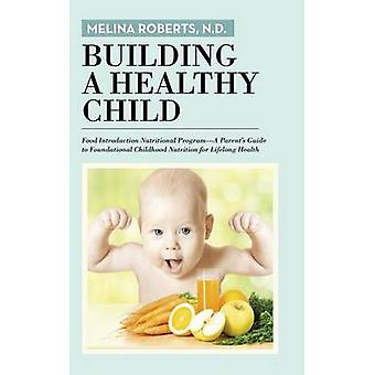 Building a Healthy Child Food Introduction Nutritional ProgramA Parents Guide to Foundational Childhood Nutrition for Lifelong Health by Roberts & N.D. & Melina