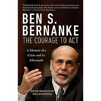 The Courage to Act a Memoir of a Crisis and Its Aftermath by Ben S. B