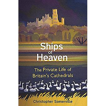 Ships Of Heaven - The Private Life of Britain's Cathedrals by Christop