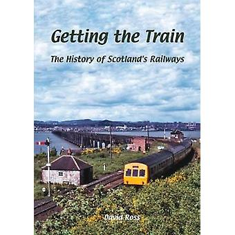 Getting the Train - The History of Scotland's Railways by David Ross -
