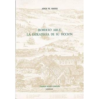 Roberto Arlt - La Estrategia de Su Ficcion by Aden W. Hayes - 97807293