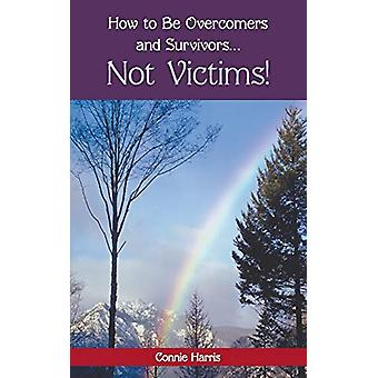 How to Be Overcomers and Survivors ... Not Victims! by Connie Harris