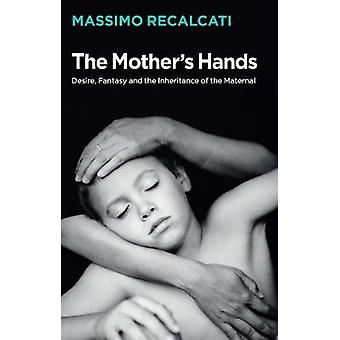 The Mothers Hands Desire Fantasy and the Inheritance of the Maternal