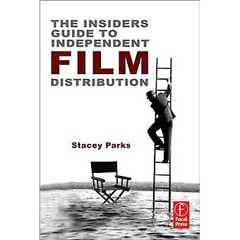 The Insiders Guide to Independent Film Distribution by Parks & Stacey