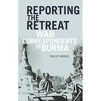Reporting the Retreat - War Correspondents in Burma by Philip Woods -