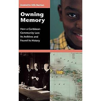 Owning Memory How a Caribbean Community Lost Its Archives and Found Its History by Bastian & Jeannette
