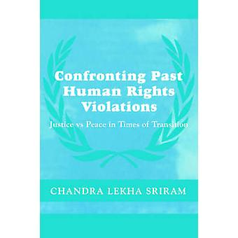 Confronting Past Human Rights Violations Justice vs. Peace in Times of Transition by Sriram & Chandra Lekha