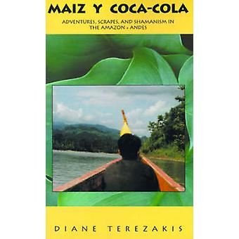 Maiz y CocaCola Adventures Scrapes And Shamanism In The Amazon And Andes by Terezakis & Diane