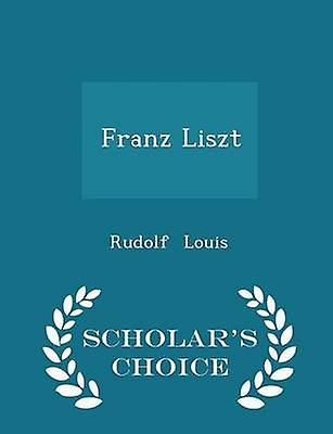 Franz Liszt  Scholars Choice Edition by Louis & Rudolf