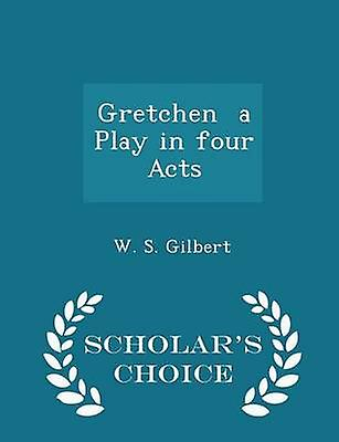 Gretchen  a Play in four Acts  Scholars Choice Edition by Gilbert & W. S.