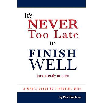 Its Never Too Late to Finish Well  Or Too Early to Start by Paul L Goodman