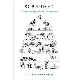 Subhuman - The Moral Psychology of Human Attitudes to Animals by T. J.