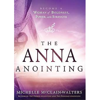 The Anna Anointing - Become a Woman of Boldness - Power and Strength b