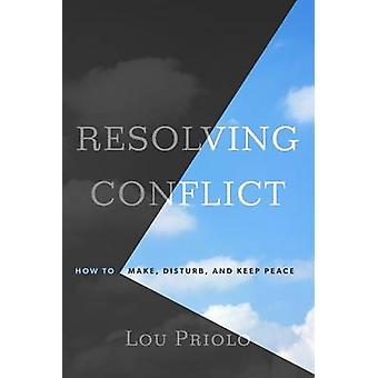 Resolving Conflict - How to Make - Disturb - and Keep Peace by Lou Pri