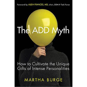 ADD Myth - How to Cultivate the Unique Gifts of Intense Personalities
