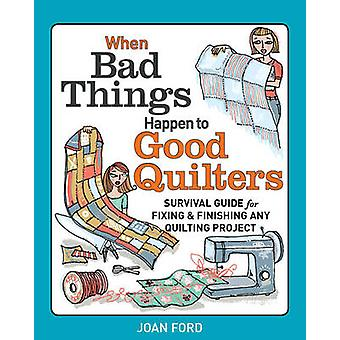 When Bad Things Happen to Good Quilters Survival guide for fixing  finishing any quilting project by Joan Ford