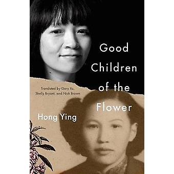 Good Children of the Flower by Hong Ying & Translated by Gary Xu & Translated by Nick Brown & Translated by Shelly Bryant