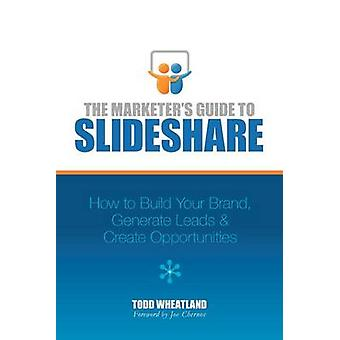 The Marketers Guide to SlideShare How to Build Your Brand Generate Leads  Create Opportunities by Wheatland & Todd