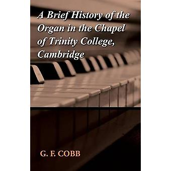 A Brief History of the Organ in the Chapel of Trinity College Cambridge by Cobb & G. F.