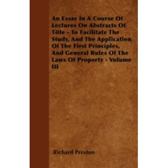 An Essay In A Course Of Lectures On Abstracts Of Title  To Facilitate The Study And The Application Of The First Principles And General Rules Of The Laws Of Property  Volume III by Preston & Richard