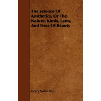 The Science Of Aesthetics Or The Nature Kinds Laws And Uses Of Beauty by Day & Henry Noble