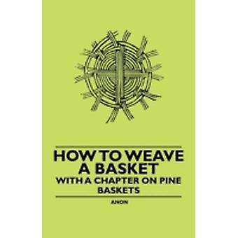How to Weave a Basket  With a Chapter on Pine Baskets by Anon.