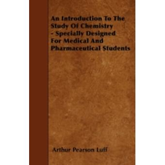 An Introduction To The Study Of Chemistry  Specially Designed For Medical And Pharmaceutical Students by Luff & Arthur Pearson