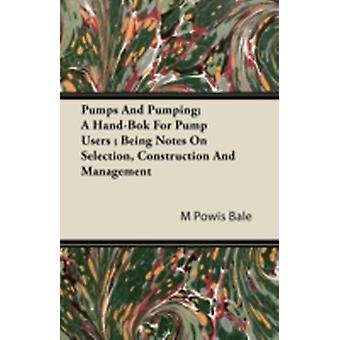 Pumps And Pumping A HandBook For Pump Users  Being Notes On Selection Construction And Management by Bale & M Powis