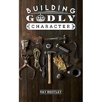 Building Godly Character by Bentley & Ray
