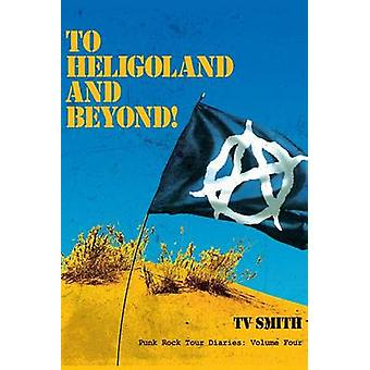 To Heligoland and Beyond Punk Rock Tour Diaries Volume 4 by Smith & T. V.