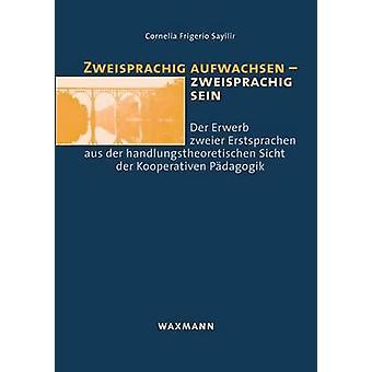 Zweisprachig aufwachsen  zweisprachig seinDer Erwerb zweier Erstsprachen aus der handlungstheoretischen Sicht der Kooperativen Pdagogik by Frigerio Sayilir & Cornelia