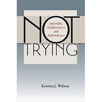 Not Trying Infertility Childlessness and Ambivalence by Wilson & Kristin J.